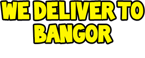 We deliver to Bangor and the surrounding areas